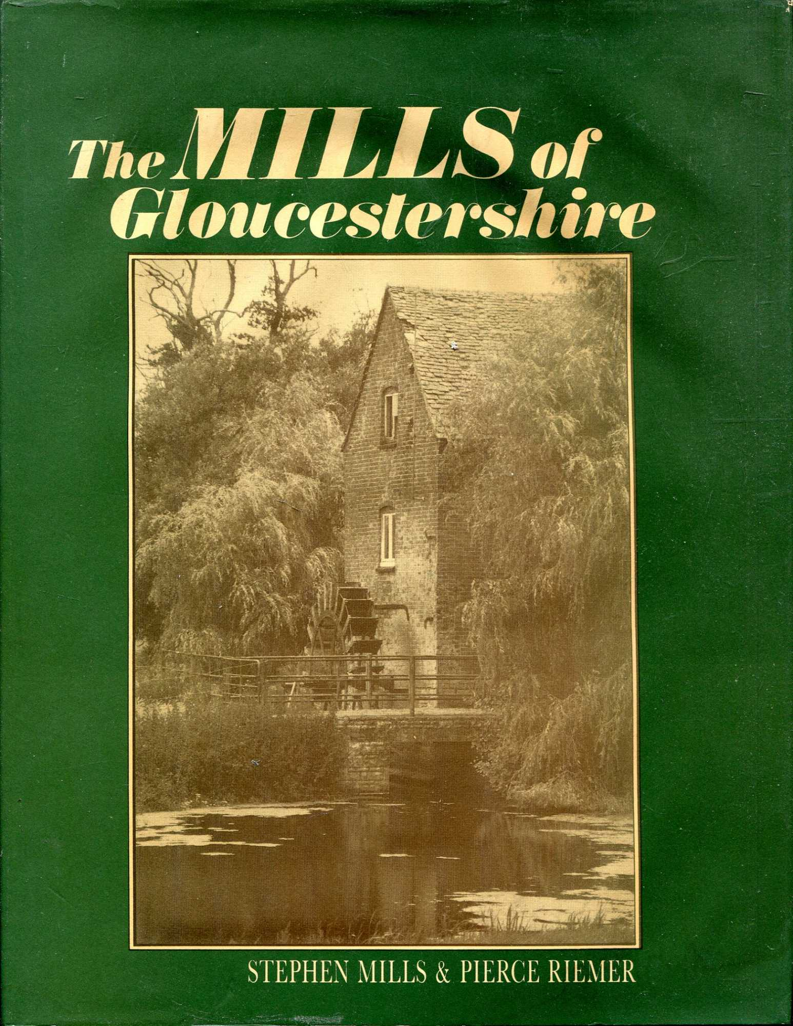 Image for The Mills of Gloucestershire: Small and large, steam and water driven, cloth and corn, silk and iron - the buildings and the people of the county's past