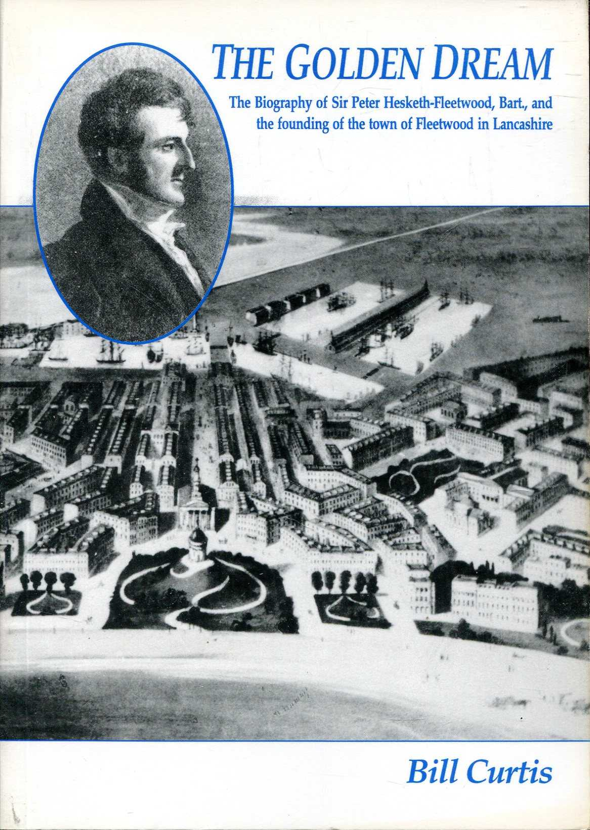 Image for The Golden Dream : the biography of Sir Peter Hesketh-Fleetwood and the founding of the town of Fleetwood in Lancashire